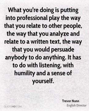 Trevor Nunn - What you're doing is putting into professional play the way that you relate to other people, the way that you analyze and relate to a written text, the way that you would persuade anybody to do anything. It has to do with listening, with humility and a sense of yourself.
