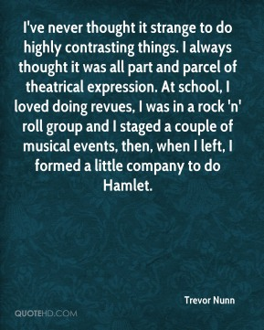 I've never thought it strange to do highly contrasting things. I always thought it was all part and parcel of theatrical expression. At school, I loved doing revues, I was in a rock 'n' roll group and I staged a couple of musical events, then, when I left, I formed a little company to do Hamlet.