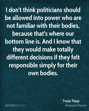 I don't think politicians should be allowed into power who are not familiar with their bodies, because that's where our bottom line is. And I know that they would make totally different decisions if they felt responsible simply for their own bodies.