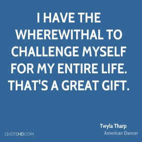 Twyla Tharp - I have the wherewithal to challenge myself for my entire life. That's a great gift.