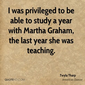 I was privileged to be able to study a year with Martha Graham, the last year she was teaching.