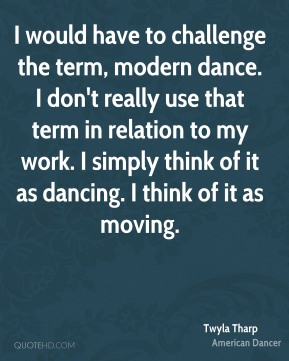 Twyla Tharp - I would have to challenge the term, modern dance. I don't really use that term in relation to my work. I simply think of it as dancing. I think of it as moving.