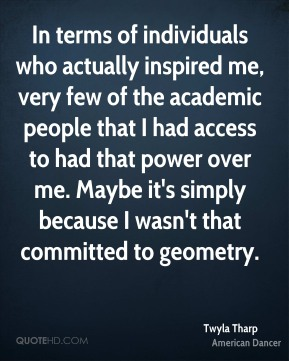In terms of individuals who actually inspired me, very few of the academic people that I had access to had that power over me. Maybe it's simply because I wasn't that committed to geometry.