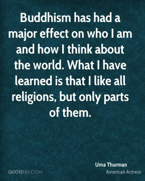 Uma Thurman - Buddhism has had a major effect on who I am and how I think about the world. What I have learned is that I like all religions, but only parts of them.