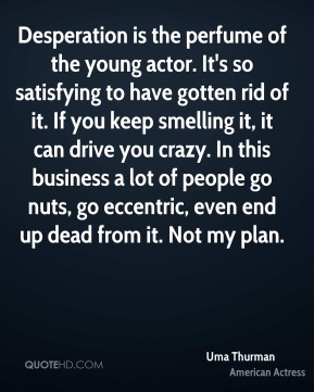 Uma Thurman - Desperation is the perfume of the young actor. It's so satisfying to have gotten rid of it. If you keep smelling it, it can drive you crazy. In this business a lot of people go nuts, go eccentric, even end up dead from it. Not my plan.