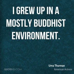 Uma Thurman - I grew up in a mostly Buddhist environment.