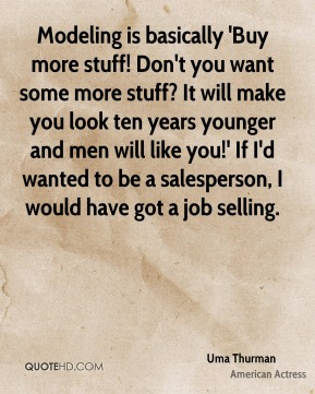 Uma Thurman - Modeling is basically 'Buy more stuff! Don't you want some more stuff? It will make you look ten years younger and men will like you!' If I'd wanted to be a salesperson, I would have got a job selling.
