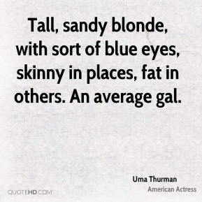 Tall, sandy blonde, with sort of blue eyes, skinny in places, fat in others. An average gal.