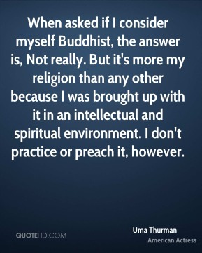 Uma Thurman - When asked if I consider myself Buddhist, the answer is, Not really. But it's more my religion than any other because I was brought up with it in an intellectual and spiritual environment. I don't practice or preach it, however.