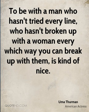To be with a man who hasn't tried every line, who hasn't broken up with a woman every which way you can break up with them, is kind of nice.