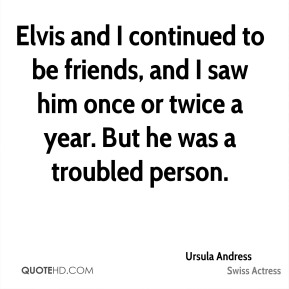 Elvis and I continued to be friends, and I saw him once or twice a year. But he was a troubled person.