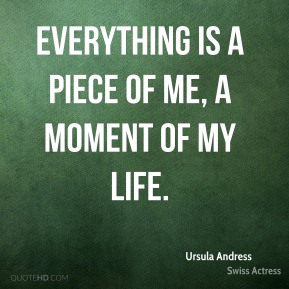 Everything is a piece of me, a moment of my life.