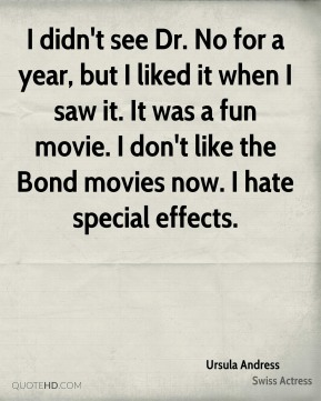 Ursula Andress - I didn't see Dr. No for a year, but I liked it when I saw it. It was a fun movie. I don't like the Bond movies now. I hate special effects.