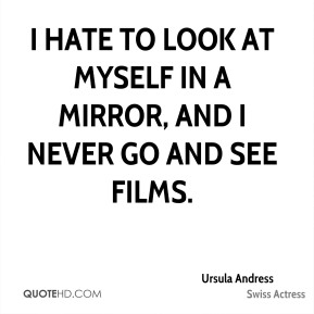 I hate to look at myself in a mirror, and I never go and see films.