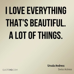 I love everything that's beautiful. A lot of things.