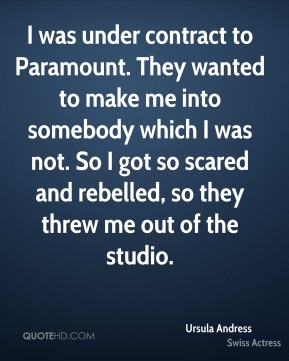 I was under contract to Paramount. They wanted to make me into somebody which I was not. So I got so scared and rebelled, so they threw me out of the studio.
