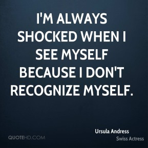 I'm always shocked when I see myself because I don't recognize myself.