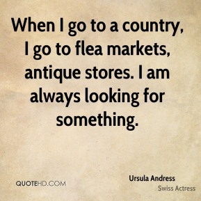When I go to a country, I go to flea markets, antique stores. I am always looking for something.