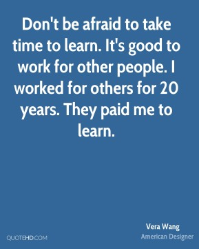 Don't be afraid to take time to learn. It's good to work for other people. I worked for others for 20 years. They paid me to learn.