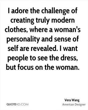 I adore the challenge of creating truly modern clothes, where a woman's personality and sense of self are revealed. I want people to see the dress, but focus on the woman.