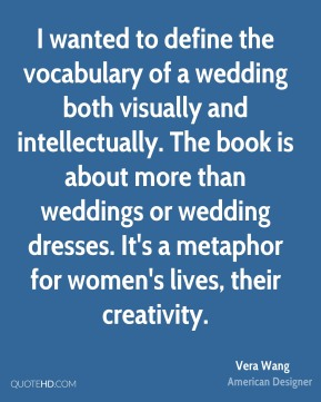I wanted to define the vocabulary of a wedding both visually and intellectually. The book is about more than weddings or wedding dresses. It's a metaphor for women's lives, their creativity.