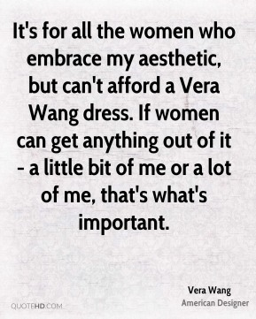 Vera Wang - It's for all the women who embrace my aesthetic, but can't afford a Vera Wang dress. If women can get anything out of it - a little bit of me or a lot of me, that's what's important.
