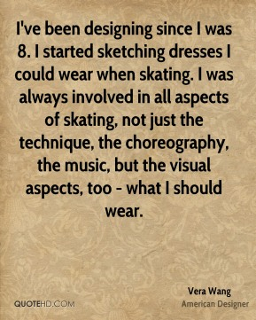 I've been designing since I was 8. I started sketching dresses I could wear when skating. I was always involved in all aspects of skating, not just the technique, the choreography, the music, but the visual aspects, too - what I should wear.