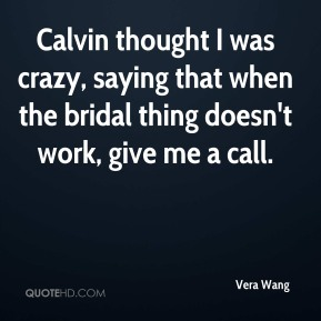 Calvin thought I was crazy, saying that when the bridal thing doesn't work, give me a call.