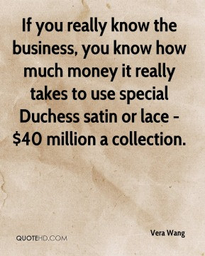 If you really know the business, you know how much money it really takes to use special Duchess satin or lace - $40 million a collection.
