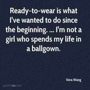 Ready-to-wear is what I've wanted to do since the beginning. ... I'm not a girl who spends my life in a ballgown.