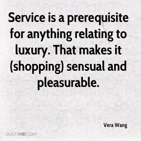 Vera Wang  - Service is a prerequisite for anything relating to luxury. That makes it (shopping) sensual and pleasurable.