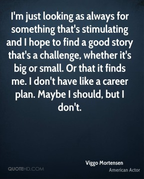 I'm just looking as always for something that's stimulating and I hope to find a good story that's a challenge, whether it's big or small. Or that it finds me. I don't have like a career plan. Maybe I should, but I don't.