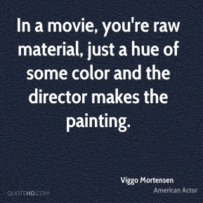 In a movie, you're raw material, just a hue of some color and the director makes the painting.
