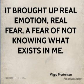 Viggo Mortensen  - It brought up real emotion, real fear, a fear of not knowing what exists in me.