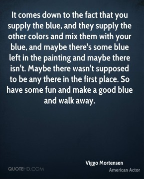 Viggo Mortensen  - It comes down to the fact that you supply the blue, and they supply the other colors and mix them with your blue, and maybe there's some blue left in the painting and maybe there isn't. Maybe there wasn't supposed to be any there in the first place. So have some fun and make a good blue and walk away.