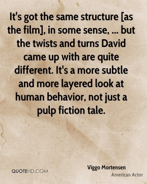 Viggo Mortensen  - It's got the same structure [as the film], in some sense, ... but the twists and turns David came up with are quite different. It's a more subtle and more layered look at human behavior, not just a pulp fiction tale.