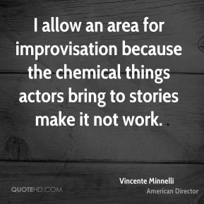 Vincente Minnelli - I allow an area for improvisation because the chemical things actors bring to stories make it not work.
