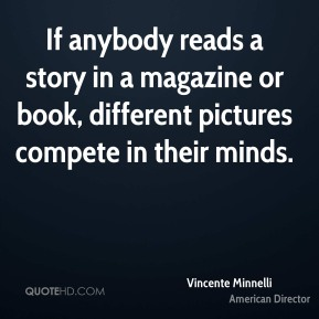 Vincente Minnelli - If anybody reads a story in a magazine or book, different pictures compete in their minds.