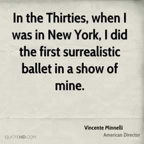 Vincente Minnelli - In the Thirties, when I was in New York, I did the first surrealistic ballet in a show of mine.