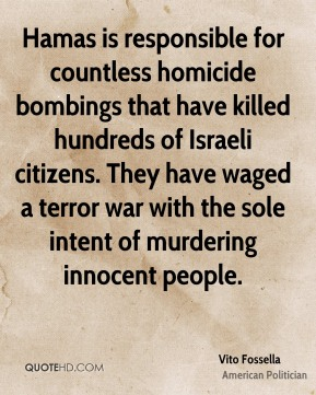 Hamas is responsible for countless homicide bombings that have killed hundreds of Israeli citizens. They have waged a terror war with the sole intent of murdering innocent people.