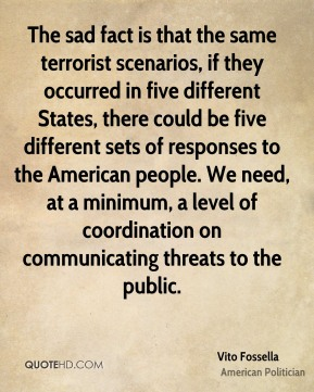 Vito Fossella - The sad fact is that the same terrorist scenarios, if they occurred in five different States, there could be five different sets of responses to the American people. We need, at a minimum, a level of coordination on communicating threats to the public.