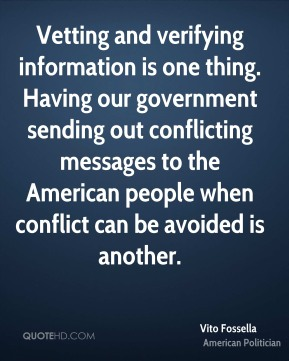 Vito Fossella - Vetting and verifying information is one thing. Having our government sending out conflicting messages to the American people when conflict can be avoided is another.