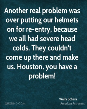 Wally Schirra - Another real problem was over putting our helmets on for re-entry, because we all had severe head colds. They couldn't come up there and make us. Houston, you have a problem!