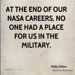 Wally Schirra - At the end of our NASA careers, no one had a place for us in the military.