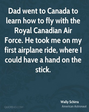 Wally Schirra - Dad went to Canada to learn how to fly with the Royal Canadian Air Force. He took me on my first airplane ride, where I could have a hand on the stick.
