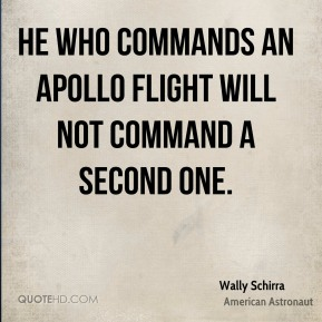 Wally Schirra - He who commands an Apollo flight will not command a second one.