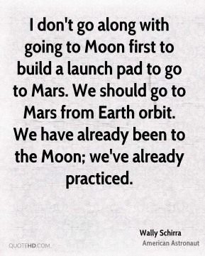 Wally Schirra - I don't go along with going to Moon first to build a launch pad to go to Mars. We should go to Mars from Earth orbit. We have already been to the Moon; we've already practiced.