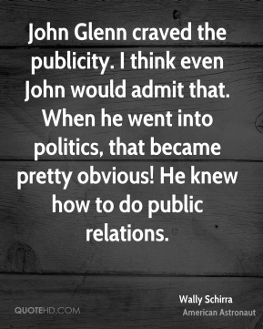 Wally Schirra - John Glenn craved the publicity. I think even John would admit that. When he went into politics, that became pretty obvious! He knew how to do public relations.