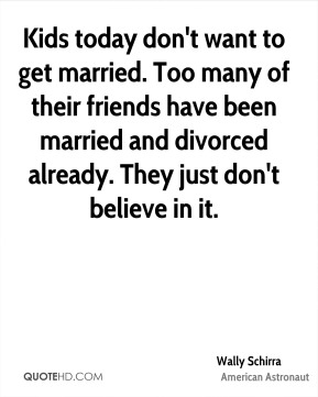 Kids today don't want to get married. Too many of their friends have been married and divorced already. They just don't believe in it.