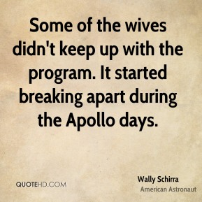 Wally Schirra - Some of the wives didn't keep up with the program. It started breaking apart during the Apollo days.